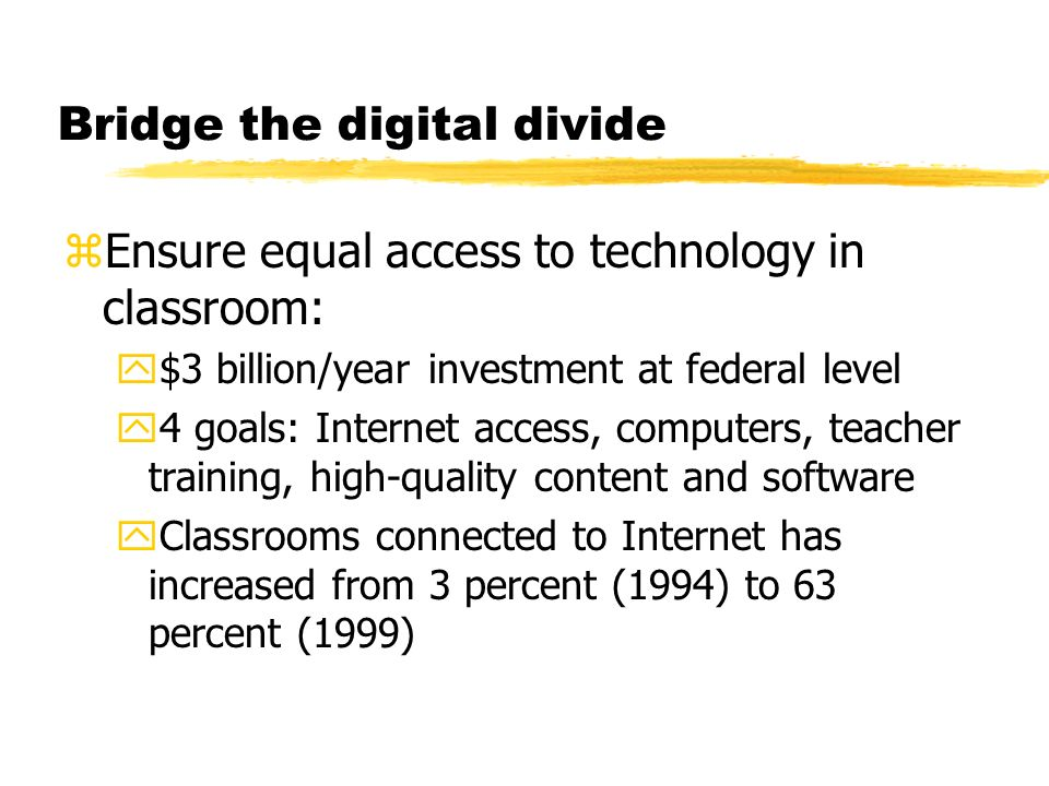 Bridge the digital divide zEnsure equal access to technology in classroom: y$3 billion/year investment at federal level y4 goals: Internet access, computers, teacher training, high-quality content and software yClassrooms connected to Internet has increased from 3 percent (1994) to 63 percent (1999)