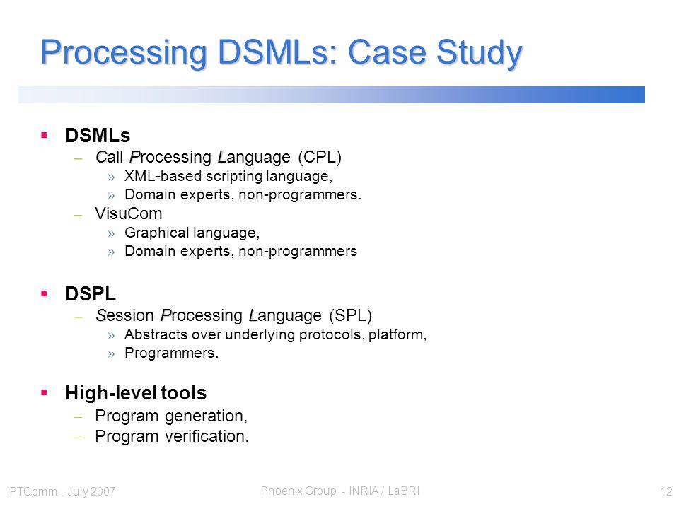 Phoenix Group - INRIA / LaBRI IPTComm - July 2007 12 Processing DSMLs: Case Study DSMLs – CPL – Call Processing Language (CPL) » XML-based scripting l