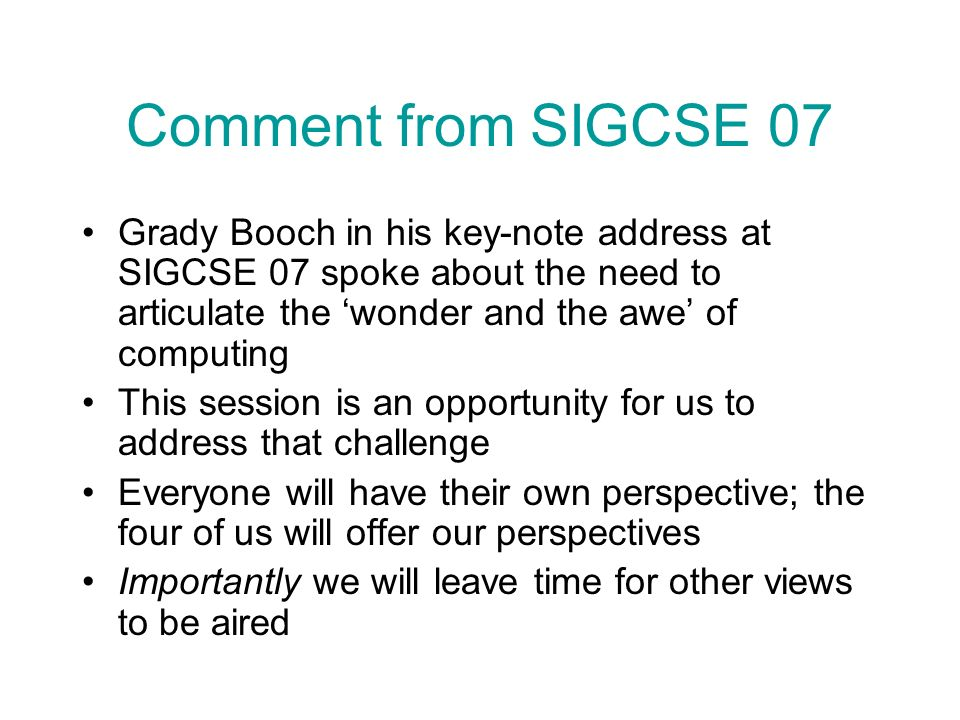 Comment from SIGCSE 07 Grady Booch in his key-note address at SIGCSE 07 spoke about the need to articulate the wonder and the awe of computing This session is an opportunity for us to address that challenge Everyone will have their own perspective; the four of us will offer our perspectives Importantly we will leave time for other views to be aired