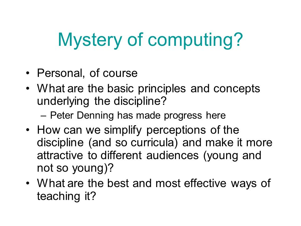 Mystery of computing? Personal, of course What are the basic principles and concepts underlying the discipline? –Peter Denning has made progress here