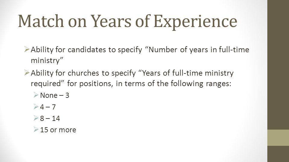 Match on Years of Experience Ability for candidates to specify Number of years in full-time ministry Ability for churches to specify Years of full-time ministry required for positions, in terms of the following ranges: None – 3 4 – 7 8 – 14 15 or more