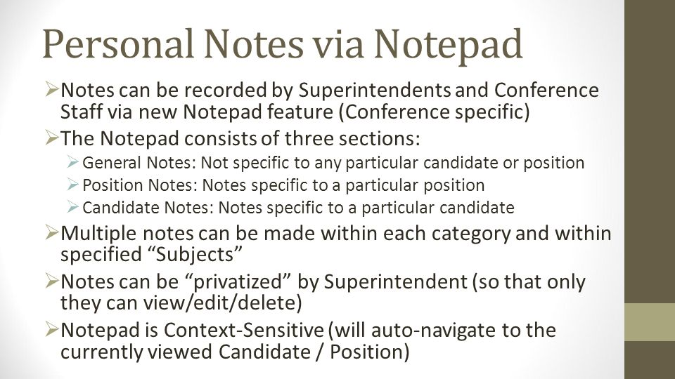 Personal Notes via Notepad Notes can be recorded by Superintendents and Conference Staff via new Notepad feature (Conference specific) The Notepad consists of three sections: General Notes: Not specific to any particular candidate or position Position Notes: Notes specific to a particular position Candidate Notes: Notes specific to a particular candidate Multiple notes can be made within each category and within specified Subjects Notes can be privatized by Superintendent (so that only they can view/edit/delete) Notepad is Context-Sensitive (will auto-navigate to the currently viewed Candidate / Position)