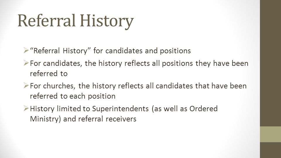 Referral History Referral History for candidates and positions For candidates, the history reflects all positions they have been referred to For churches, the history reflects all candidates that have been referred to each position History limited to Superintendents (as well as Ordered Ministry) and referral receivers