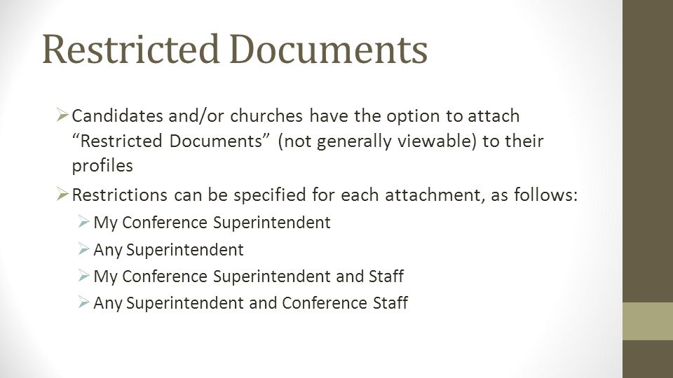 Restricted Documents Candidates and/or churches have the option to attach Restricted Documents (not generally viewable) to their profiles Restrictions can be specified for each attachment, as follows: My Conference Superintendent Any Superintendent My Conference Superintendent and Staff Any Superintendent and Conference Staff