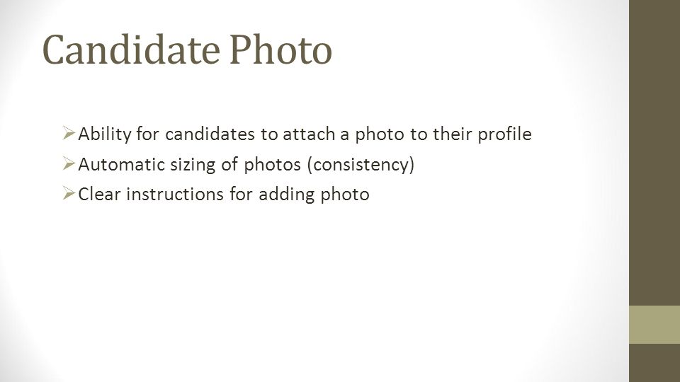 Candidate Photo Ability for candidates to attach a photo to their profile Automatic sizing of photos (consistency) Clear instructions for adding photo
