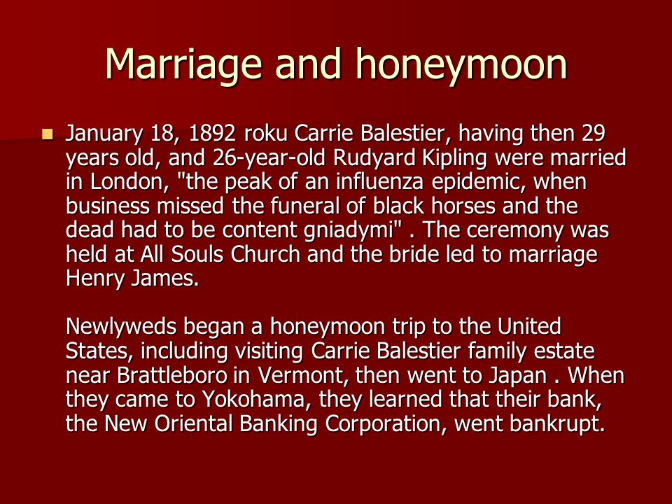 Marriage and honeymoon January 18, 1892 roku Carrie Balestier, having then 29 years old, and 26-year-old Rudyard Kipling were married in London, the peak of an influenza epidemic, when business missed the funeral of black horses and the dead had to be content gniadymi .