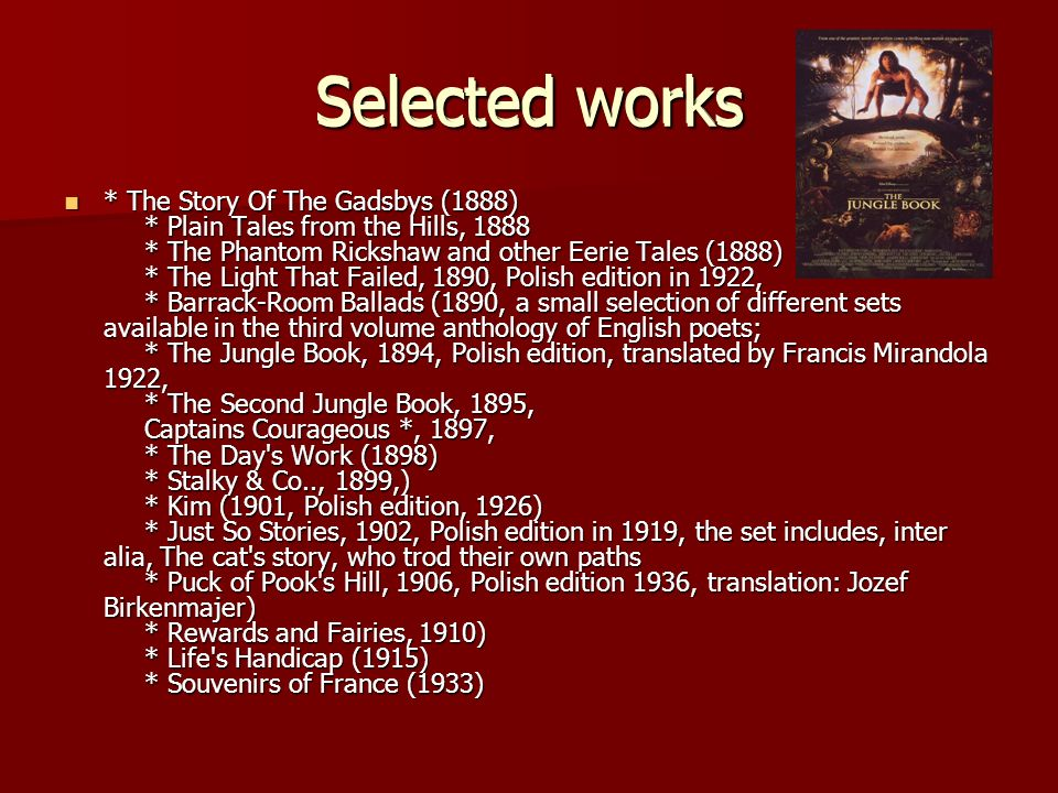 Selected works * The Story Of The Gadsbys (1888) * Plain Tales from the Hills, 1888 * The Phantom Rickshaw and other Eerie Tales (1888) * The Light That Failed, 1890, Polish edition in 1922, * Barrack-Room Ballads (1890, a small selection of different sets available in the third volume anthology of English poets; * The Jungle Book, 1894, Polish edition, translated by Francis Mirandola 1922, * The Second Jungle Book, 1895, Captains Courageous *, 1897, * The Day s Work (1898) * Stalky & Co.., 1899,) * Kim (1901, Polish edition, 1926) * Just So Stories, 1902, Polish edition in 1919, the set includes, inter alia, The cat s story, who trod their own paths * Puck of Pook s Hill, 1906, Polish edition 1936, translation: Jozef Birkenmajer) * Rewards and Fairies, 1910) * Life s Handicap (1915) * Souvenirs of France (1933) * The Story Of The Gadsbys (1888) * Plain Tales from the Hills, 1888 * The Phantom Rickshaw and other Eerie Tales (1888) * The Light That Failed, 1890, Polish edition in 1922, * Barrack-Room Ballads (1890, a small selection of different sets available in the third volume anthology of English poets; * The Jungle Book, 1894, Polish edition, translated by Francis Mirandola 1922, * The Second Jungle Book, 1895, Captains Courageous *, 1897, * The Day s Work (1898) * Stalky & Co.., 1899,) * Kim (1901, Polish edition, 1926) * Just So Stories, 1902, Polish edition in 1919, the set includes, inter alia, The cat s story, who trod their own paths * Puck of Pook s Hill, 1906, Polish edition 1936, translation: Jozef Birkenmajer) * Rewards and Fairies, 1910) * Life s Handicap (1915) * Souvenirs of France (1933) Selected works