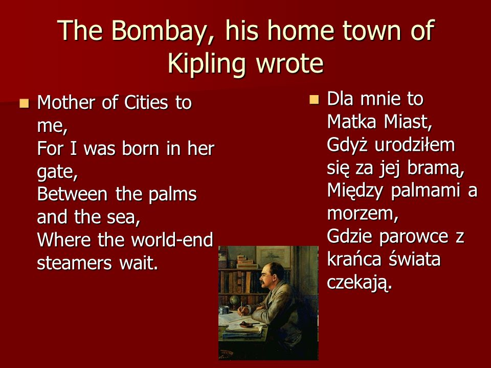 The Bombay, his home town of Kipling wrote Mother of Cities to me, For I was born in her gate, Between the palms and the sea, Where the world-end steamers wait.