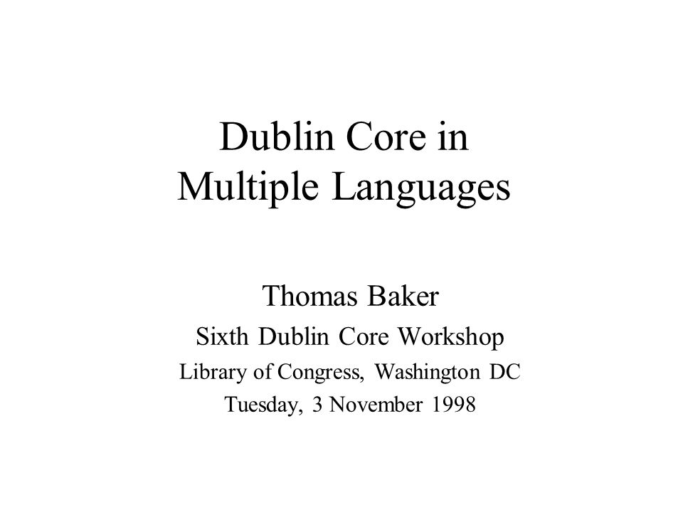 Dublin Core in Multiple Languages Thomas Baker Sixth Dublin Core Workshop Library of Congress, Washington DC Tuesday, 3 November 1998