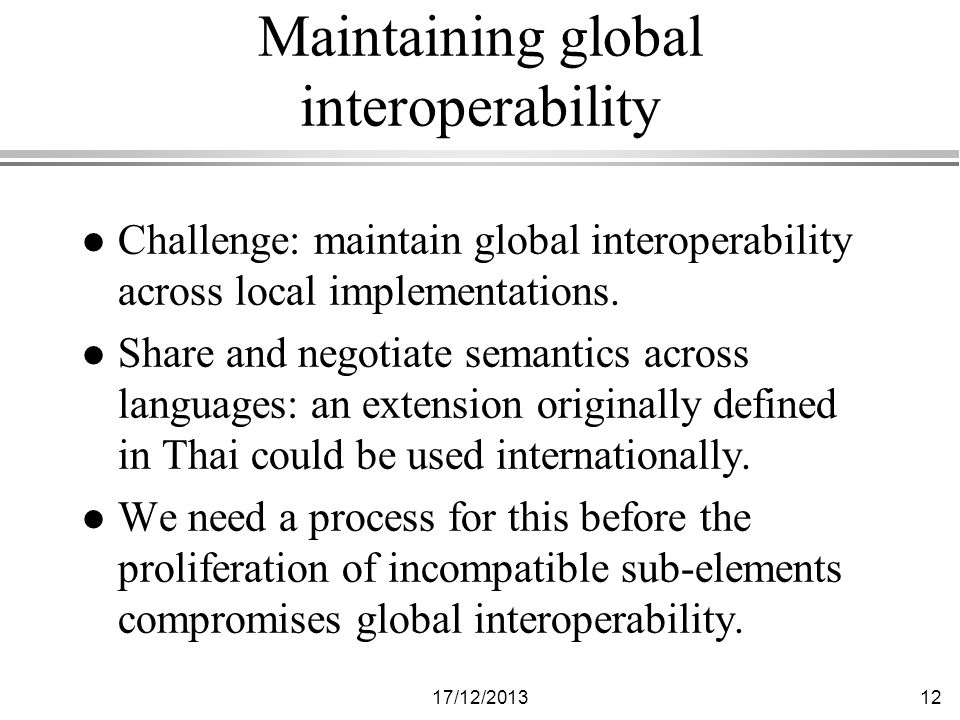 17/12/ Maintaining global interoperability l Challenge: maintain global interoperability across local implementations.