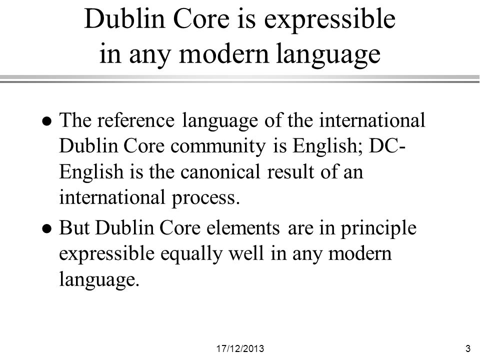 17/12/20133 Dublin Core is expressible in any modern language l The reference language of the international Dublin Core community is English; DC- English is the canonical result of an international process.