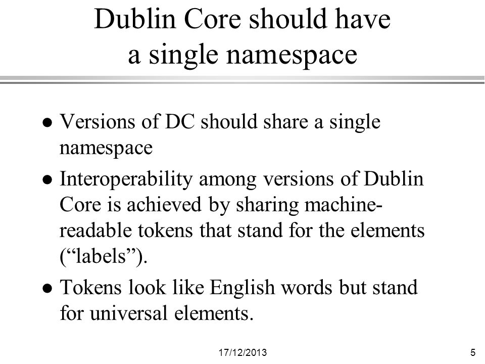 17/12/20135 Dublin Core should have a single namespace l Versions of DC should share a single namespace l Interoperability among versions of Dublin Core is achieved by sharing machine- readable tokens that stand for the elements (labels).