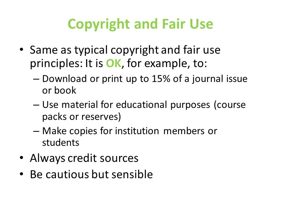 Copyright and Fair Use Same as typical copyright and fair use principles: It is OK, for example, to: – Download or print up to 15% of a journal issue