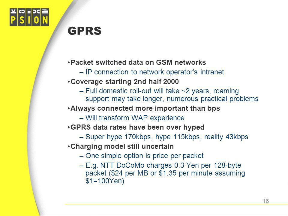 GPRS Packet switched data on GSM networks –IP connection to network operators intranet Coverage starting 2nd half 2000 –Full domestic roll-out will ta