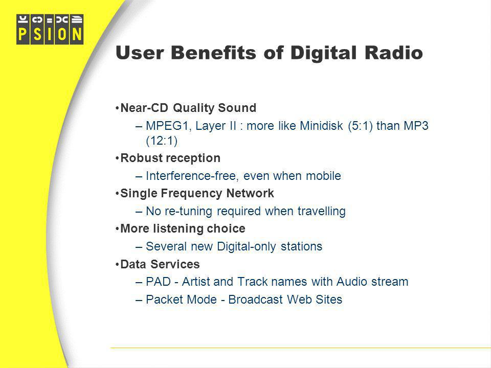 User Benefits of Digital Radio Near-CD Quality Sound –MPEG1, Layer II : more like Minidisk (5:1) than MP3 (12:1) Robust reception –Interference-free,