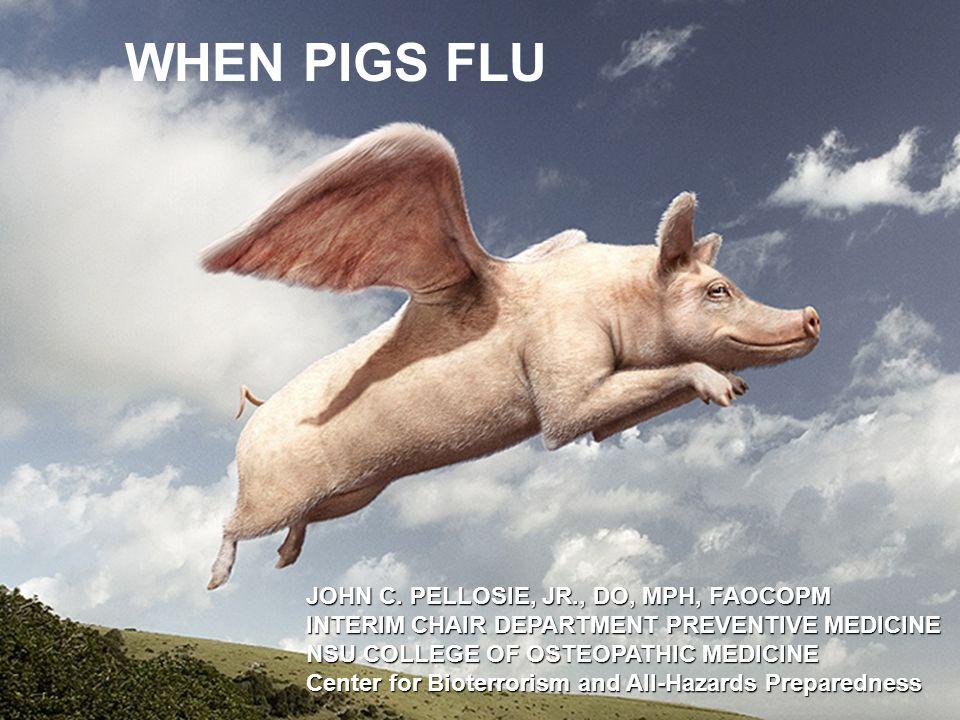 1 WHEN PIGS FLU JOHN C. PELLOSIE, JR., DO, MPH, FAOCOPM INTERIM CHAIR DEPARTMENT PREVENTIVE MEDICINE NSU COLLEGE OF OSTEOPATHIC MEDICINE Center for Bi