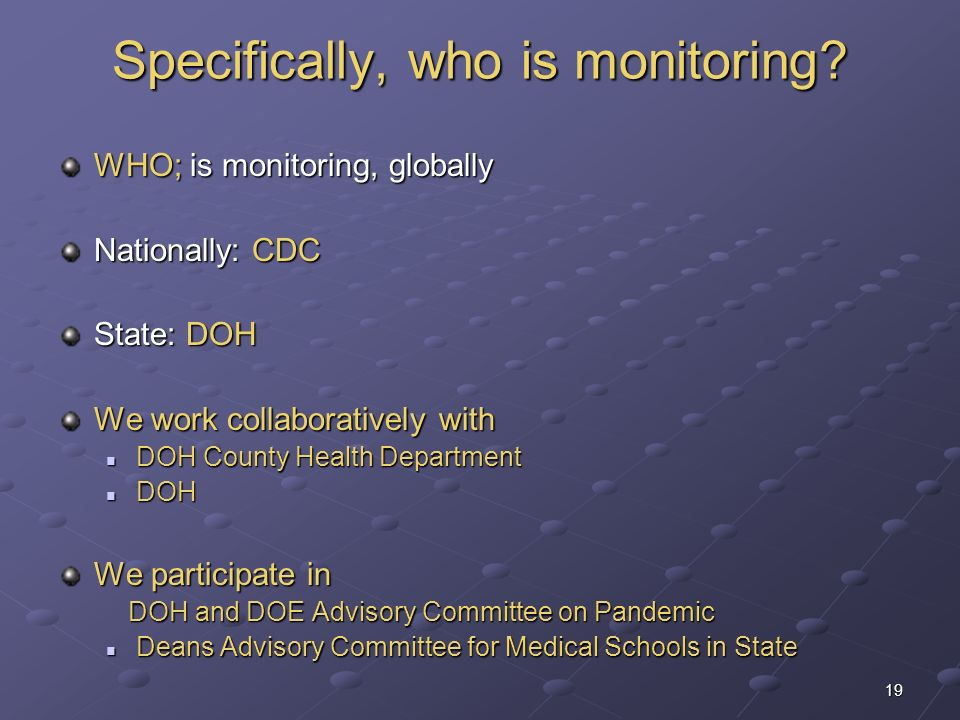 19 Specifically, who is monitoring? WHO; is monitoring, globally Nationally: CDC State: DOH We work collaboratively with DOH County Health Department