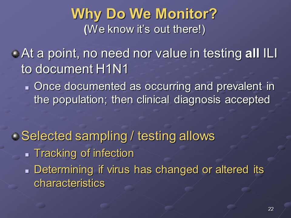 22 Why Do We Monitor? (We know its out there!) At a point, no need nor value in testing all ILI to document H1N1 Once documented as occurring and prev