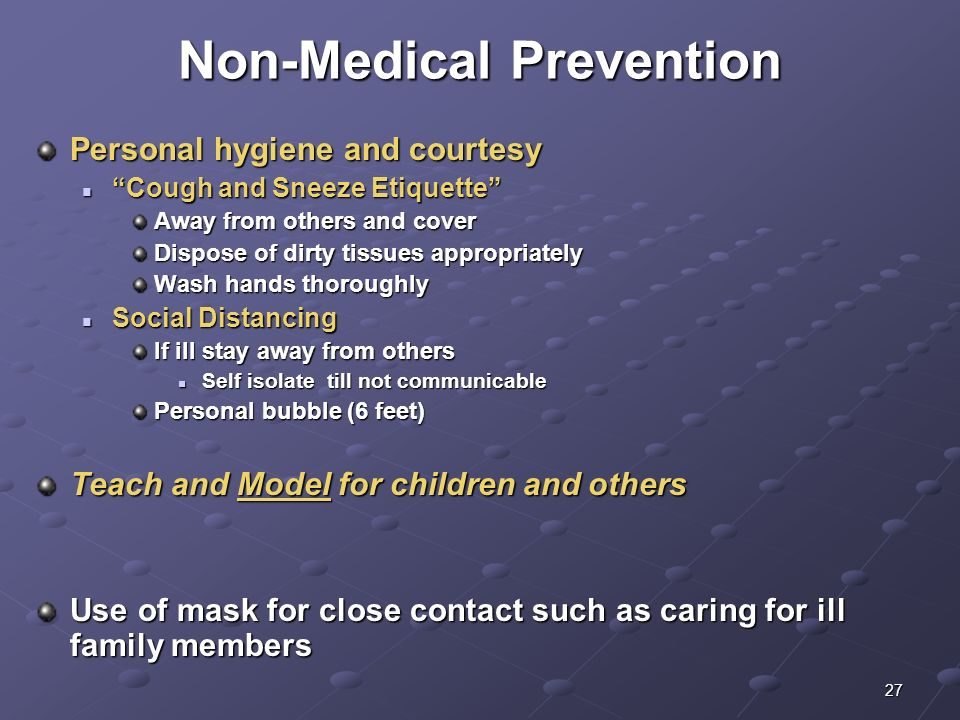27 Non-Medical Prevention Personal hygiene and courtesy Cough and Sneeze Etiquette Cough and Sneeze Etiquette Away from others and cover Dispose of di