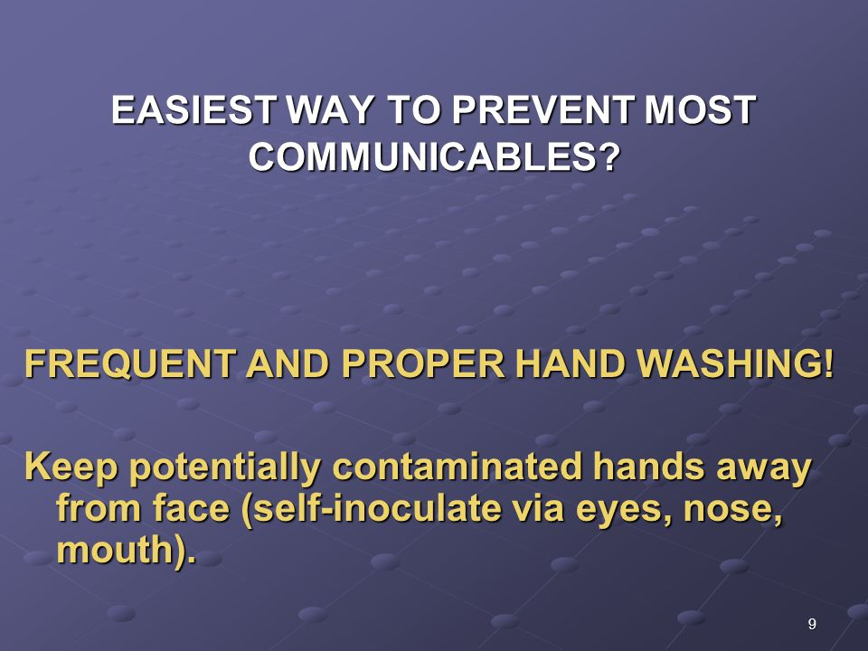 9 EASIEST WAY TO PREVENT MOST COMMUNICABLES? FREQUENT AND PROPER HAND WASHING! Keep potentially contaminated hands away from face (self-inoculate via
