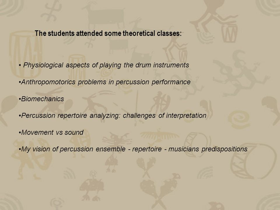 The students attended some theoretical classes: Physiological aspects of playing the drum instruments Anthropomotorics problems in percussion performance Biomechanics Percussion repertoire analyzing: challenges of interpretation Movement vs sound My vision of percussion ensemble - repertoire - musicians predispositions