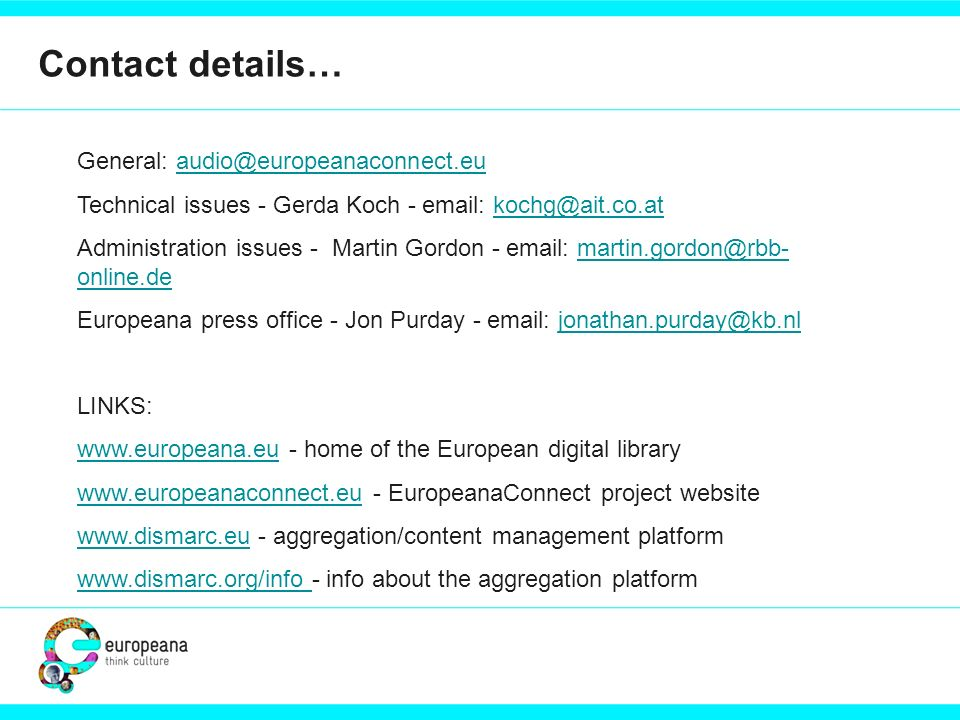 Contact details… General: audio@europeanaconnect.euaudio@europeanaconnect.eu Technical issues - Gerda Koch - email: kochg@ait.co.atkochg@ait.co.at Administration issues - Martin Gordon - email: martin.gordon@rbb- online.demartin.gordon@rbb- online.de Europeana press office - Jon Purday - email: jonathan.purday@kb.nljonathan.purday@kb.nl LINKS: www.europeana.euwww.europeana.eu - home of the European digital library www.europeanaconnect.euwww.europeanaconnect.eu - EuropeanaConnect project website www.dismarc.euwww.dismarc.eu - aggregation/content management platform www.dismarc.org/info www.dismarc.org/info - info about the aggregation platform
