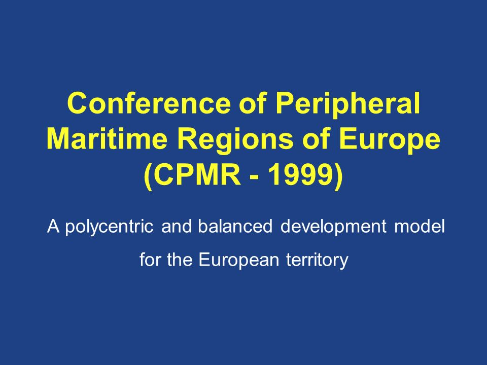 Conference of Peripheral Maritime Regions of Europe (CPMR - 1999) A polycentric and balanced development model for the European territory