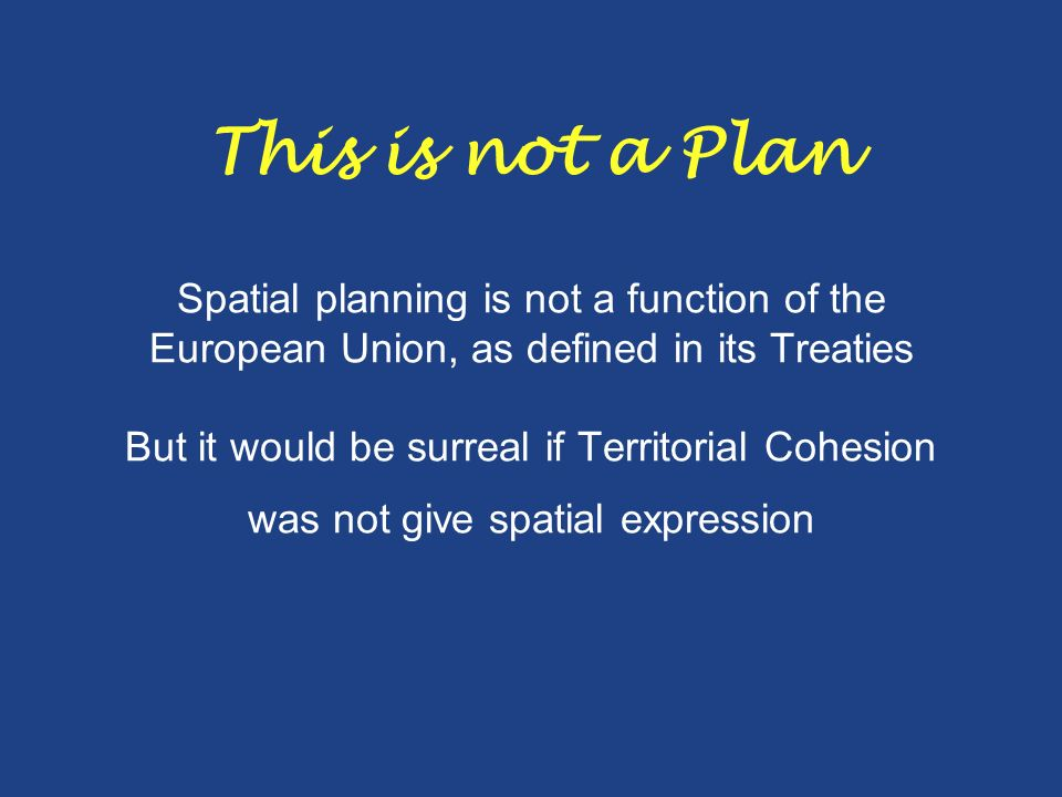 This is not a Plan Spatial planning is not a function of the European Union, as defined in its Treaties But it would be surreal if Territorial Cohesio