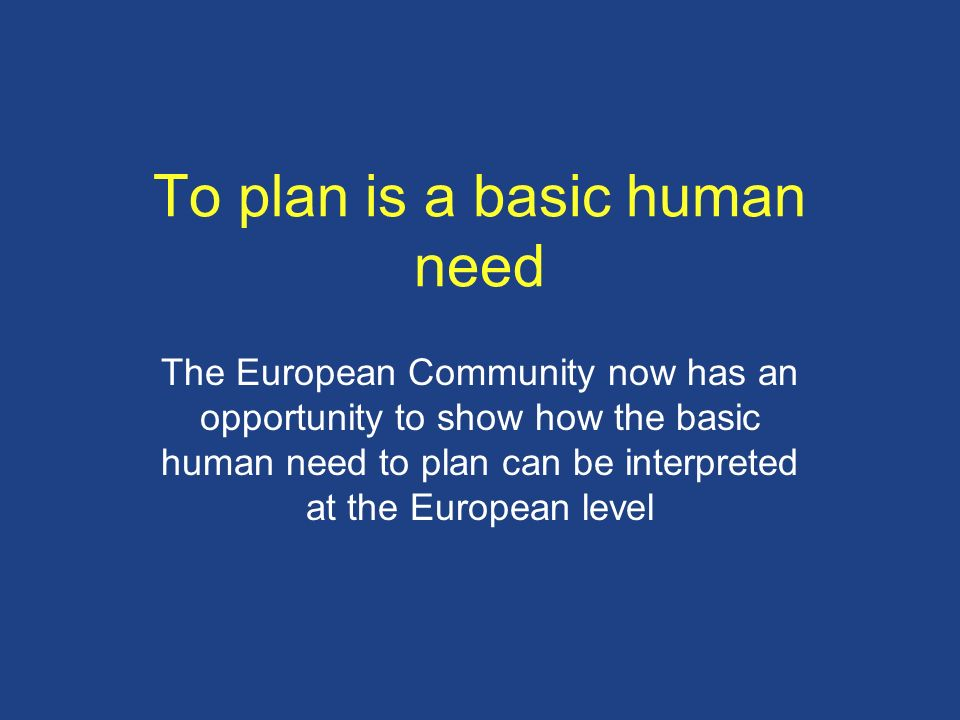 To plan is a basic human need The European Community now has an opportunity to show how the basic human need to plan can be interpreted at the Europea