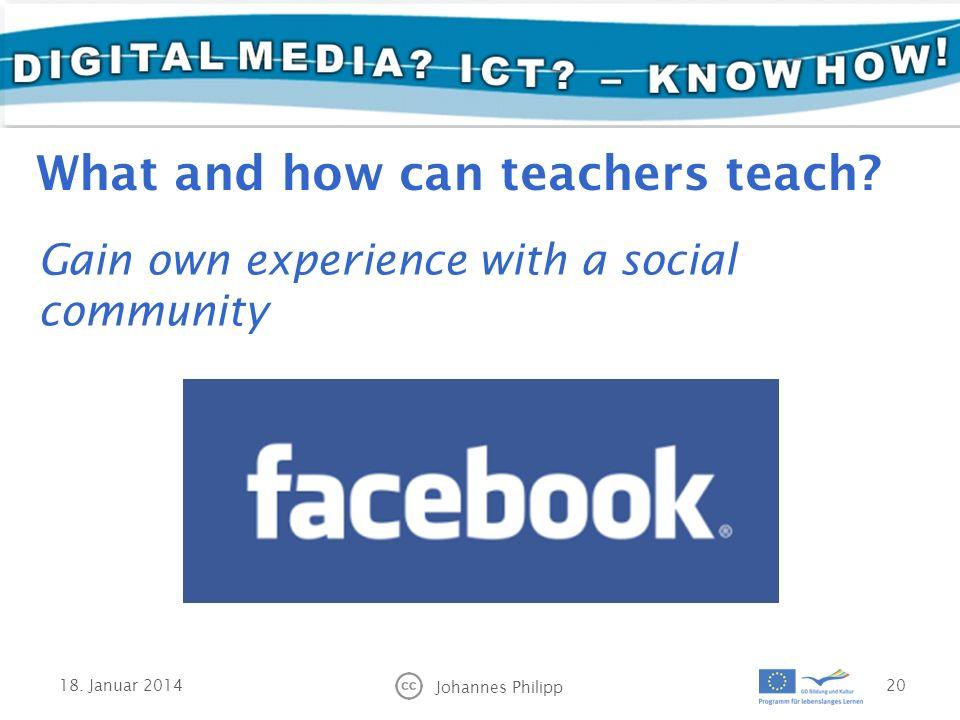 18. Januar 2014 Johannes Philipp 20 Gain own experience with a social community What and how can teachers teach?