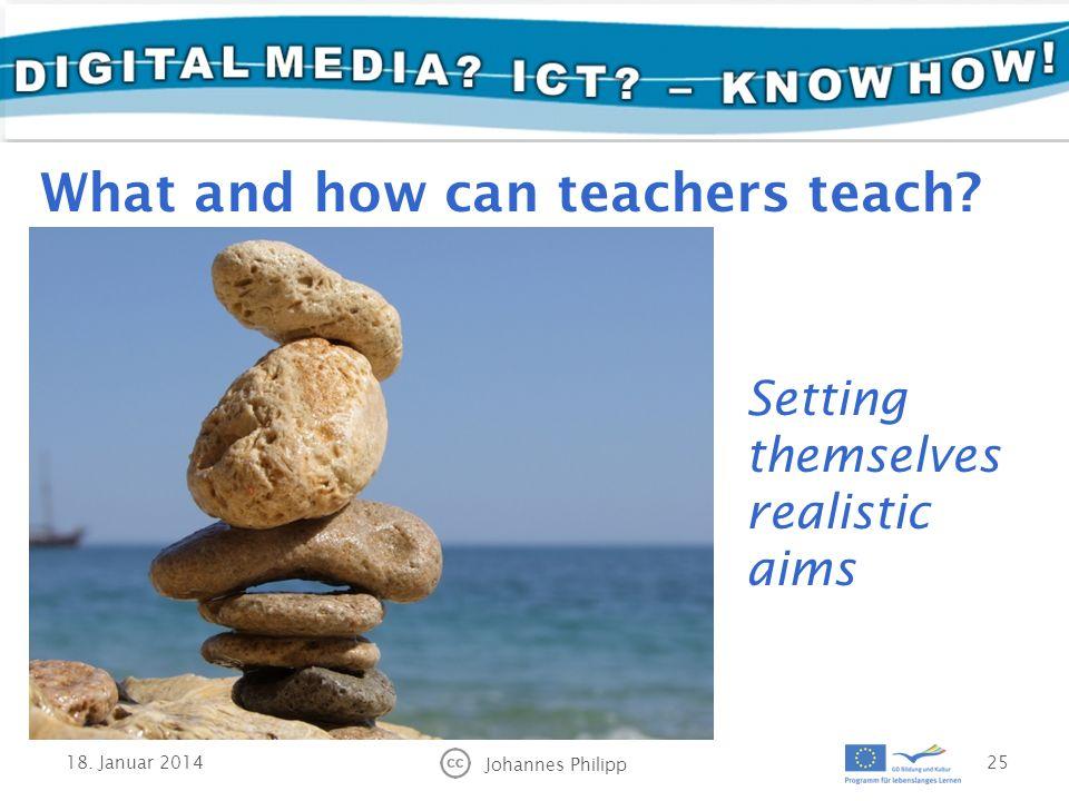18. Januar 2014 Johannes Philipp 25 Setting themselves realistic aims What and how can teachers teach?