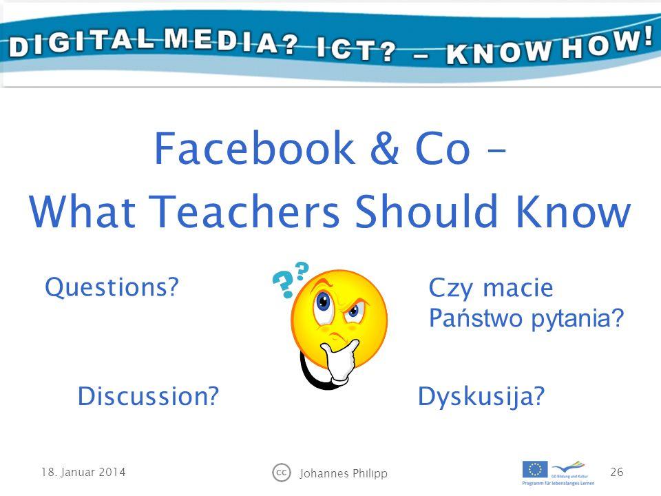 18. Januar 2014 Johannes Philipp 26 Facebook & Co – What Teachers Should Know Czy macie Pa ństwo pytania? Dyskusija? Questions? Discussion?