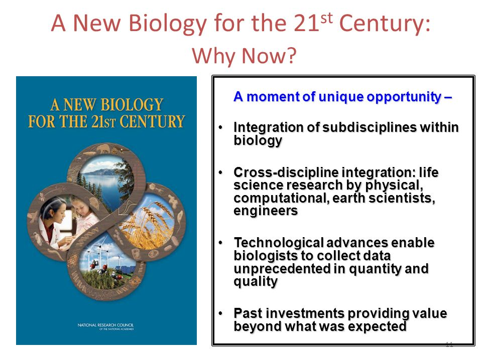 11 A New Biology for the 21 st Century: Why Now? A moment of unique opportunity – Integration of subdisciplines within biologyIntegration of subdiscip