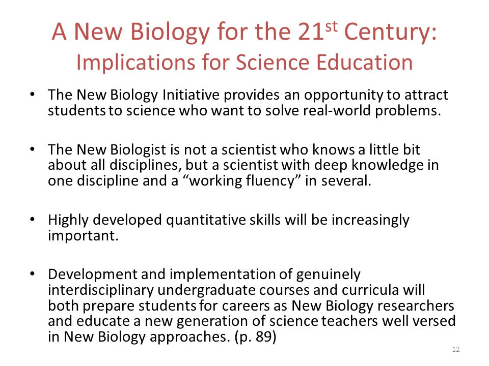 12 A New Biology for the 21 st Century: Implications for Science Education The New Biology Initiative provides an opportunity to attract students to s