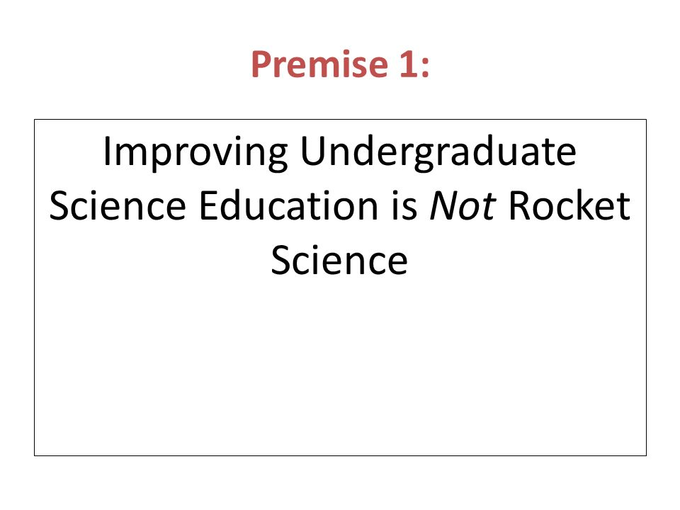 Premise 1: Improving Undergraduate Science Education is Not Rocket Science Its a LOT harder!