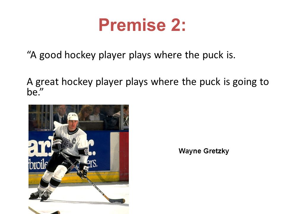 A good hockey player plays where the puck is. A great hockey player plays where the puck is going to be. Wayne Gretzky Premise 2: