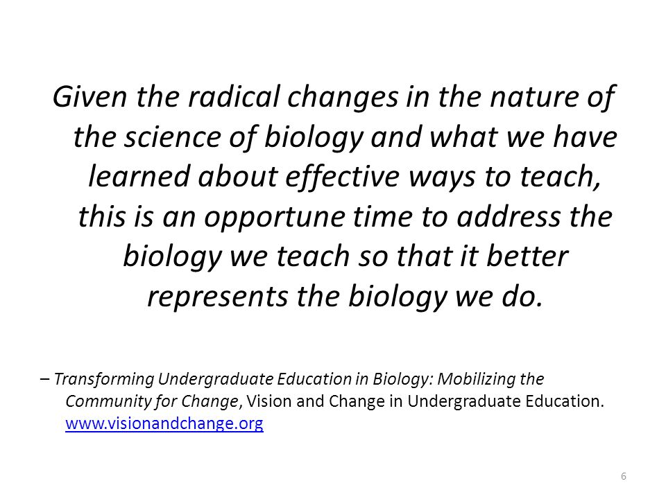 Student-Centered Classrooms and Learning Outcomes Introduce scientific process early and integrate it throughout all undergraduate biology courses Research experiences should be an integral component of biology education for all students, regardless of major Active, outcome-oriented, inquiry-driven and relevant courses Define learning goals and align assessments to focus on conceptual understanding - use data to improve and enhance learning Ignite the passion for learning in our students C.