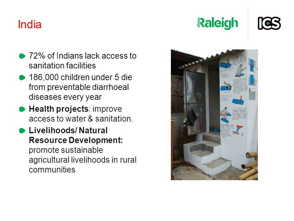 India 72% of Indians lack access to sanitation facilities 186,000 children under 5 die from preventable diarrhoeal diseases every year Health projects: improve access to water & sanitation.