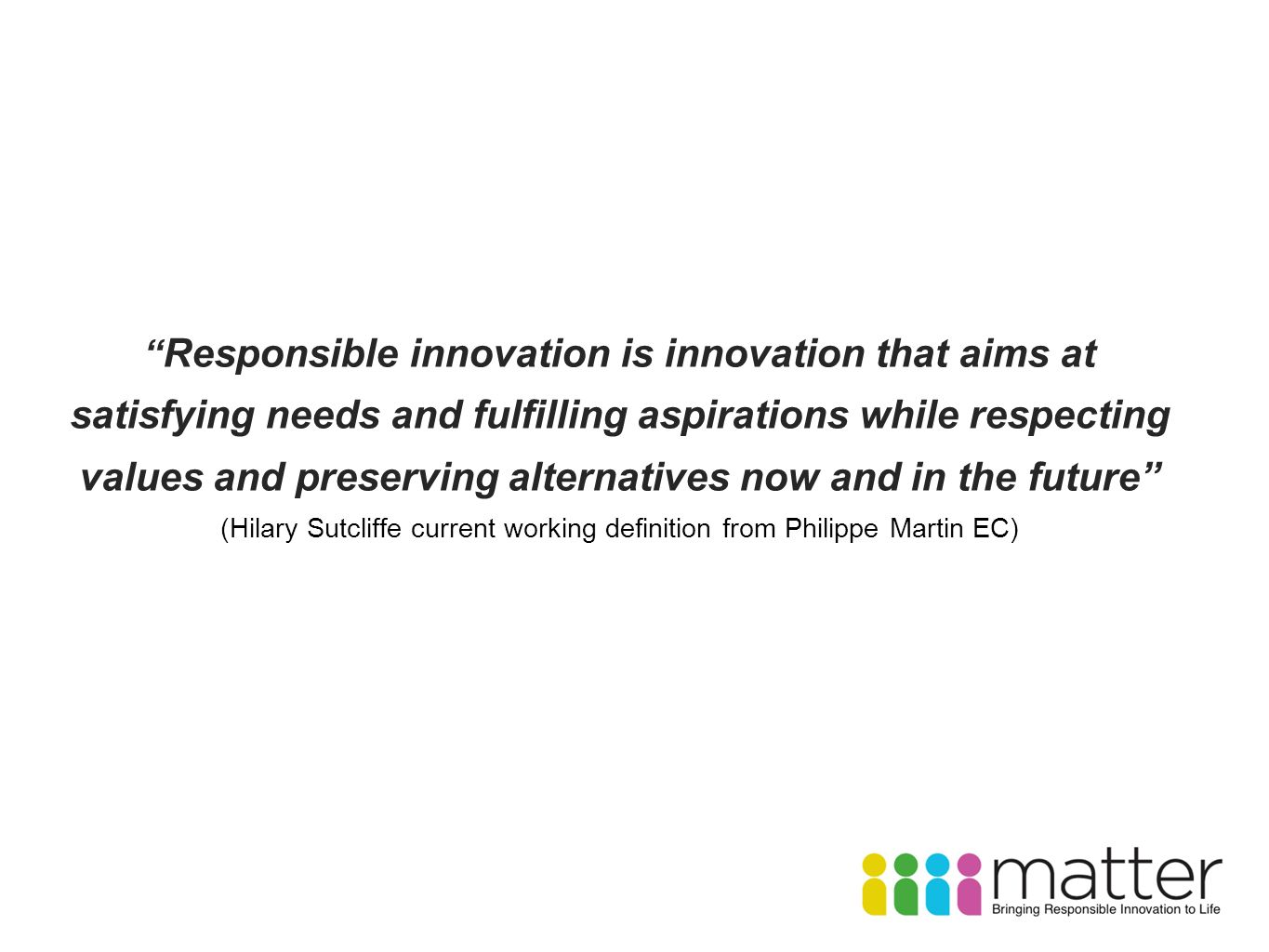 Responsible innovation is innovation that aims at satisfying needs and fulfilling aspirations while respecting values and preserving alternatives now and in the future (Hilary Sutcliffe current working definition from Philippe Martin EC)