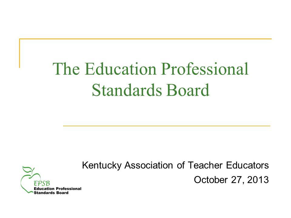 The Education Professional Standards Board Kentucky Association of Teacher Educators October 27, 2013