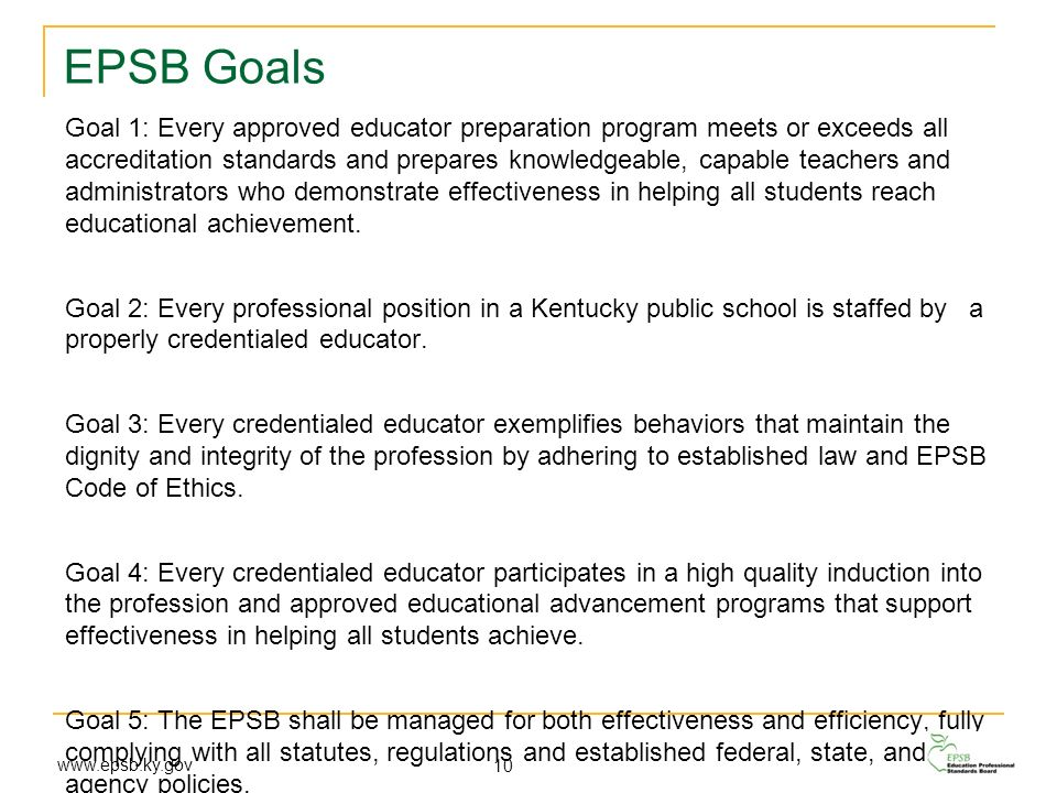 EPSB Goals Goal 1: Every approved educator preparation program meets or exceeds all accreditation standards and prepares knowledgeable, capable teache