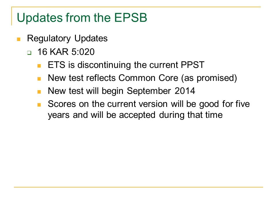 Updates from the EPSB Regulatory Updates 16 KAR 5:020 ETS is discontinuing the current PPST New test reflects Common Core (as promised) New test will