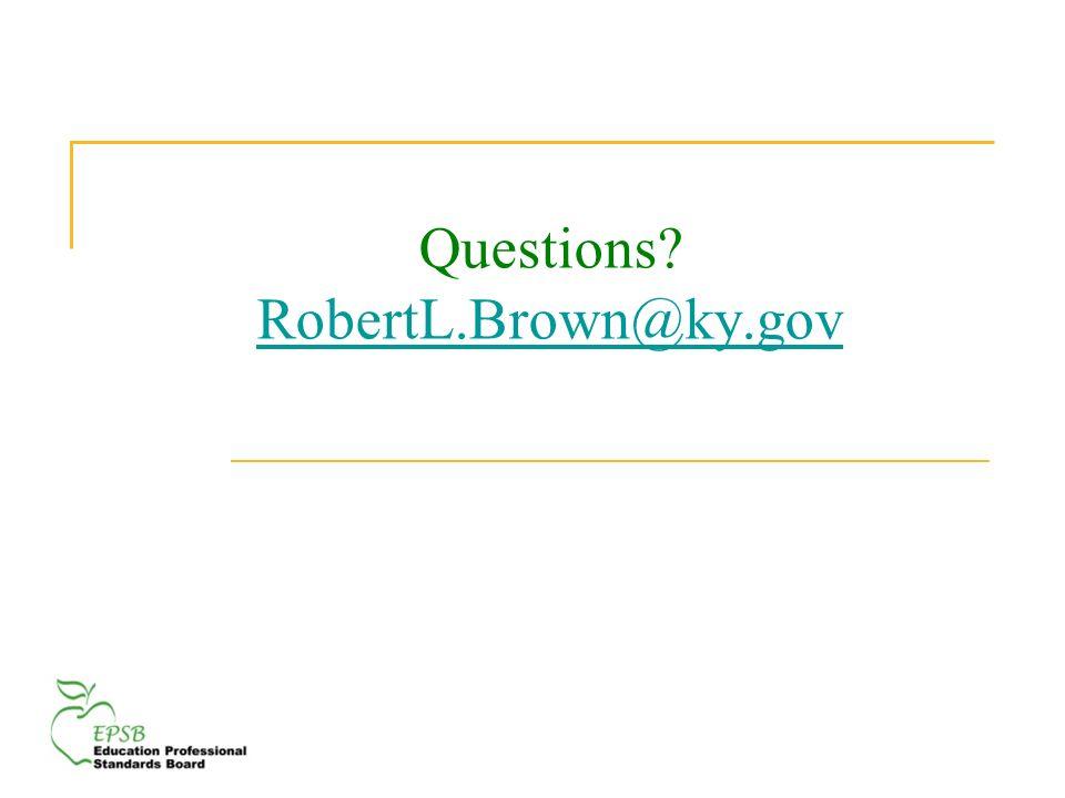 Questions? RobertL.Brown@ky.gov RobertL.Brown@ky.gov