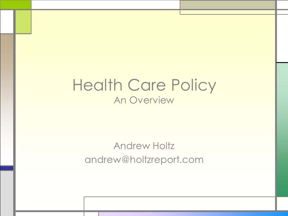 Health Care Policy An Overview Andrew Holtz andrew@holtzreport.com