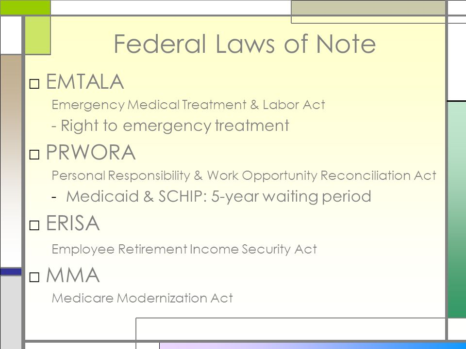 Federal Laws of Note EMTALA Emergency Medical Treatment & Labor Act - Right to emergency treatment PRWORA Personal Responsibility & Work Opportunity Reconciliation Act -Medicaid & SCHIP: 5-year waiting period ERISA Employee Retirement Income Security Act MMA Medicare Modernization Act