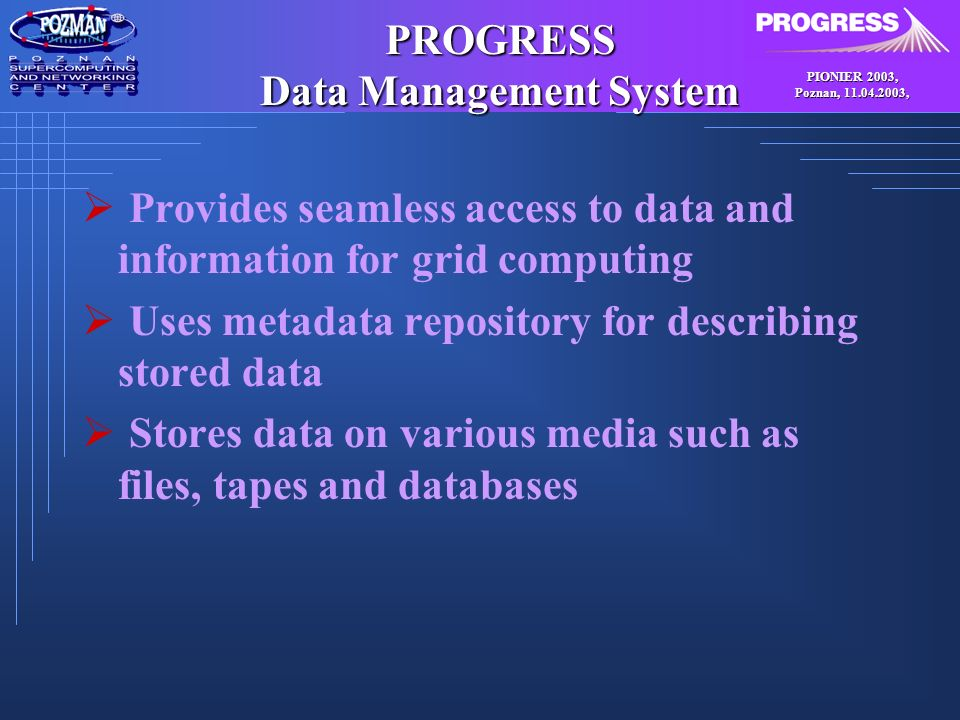PIONIER 2003, Poznan, , PROGRESS Data Management System Provides seamless access to data and information for grid computing Uses metadata repository for describing stored data Stores data on various media such as files, tapes and databases