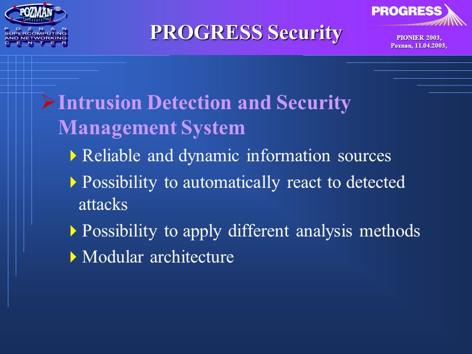 PIONIER 2003, Poznan, , PROGRESS Security Intrusion Detection and Security Management System Reliable and dynamic information sources Possibility to automatically react to detected attacks Possibility to apply different analysis methods Modular architecture