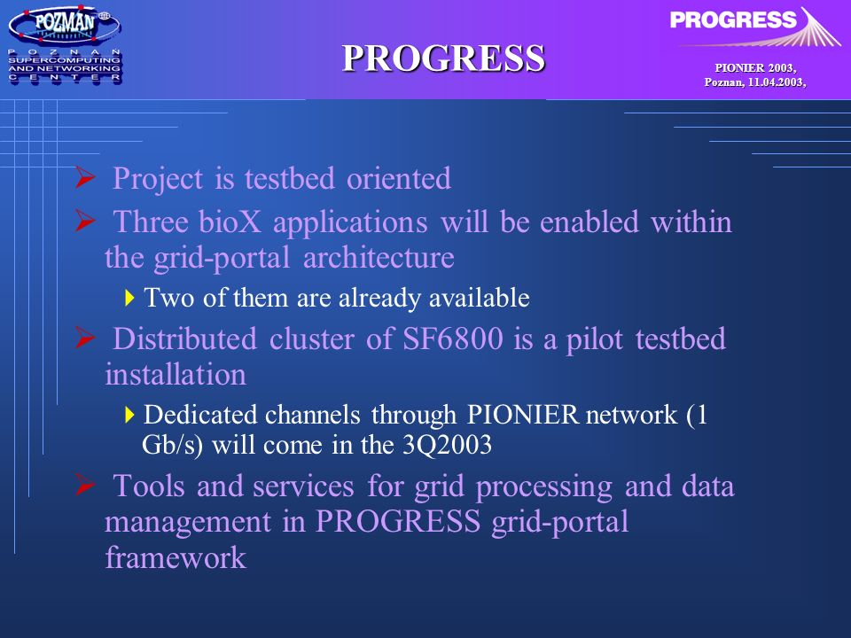 PIONIER 2003, Poznan, , PROGRESS Project is testbed oriented Three bioX applications will be enabled within the grid-portal architecture Two of them are already available Distributed cluster of SF6800 is a pilot testbed installation Dedicated channels through PIONIER network (1 Gb/s) will come in the 3Q2003 Tools and services for grid processing and data management in PROGRESS grid-portal framework