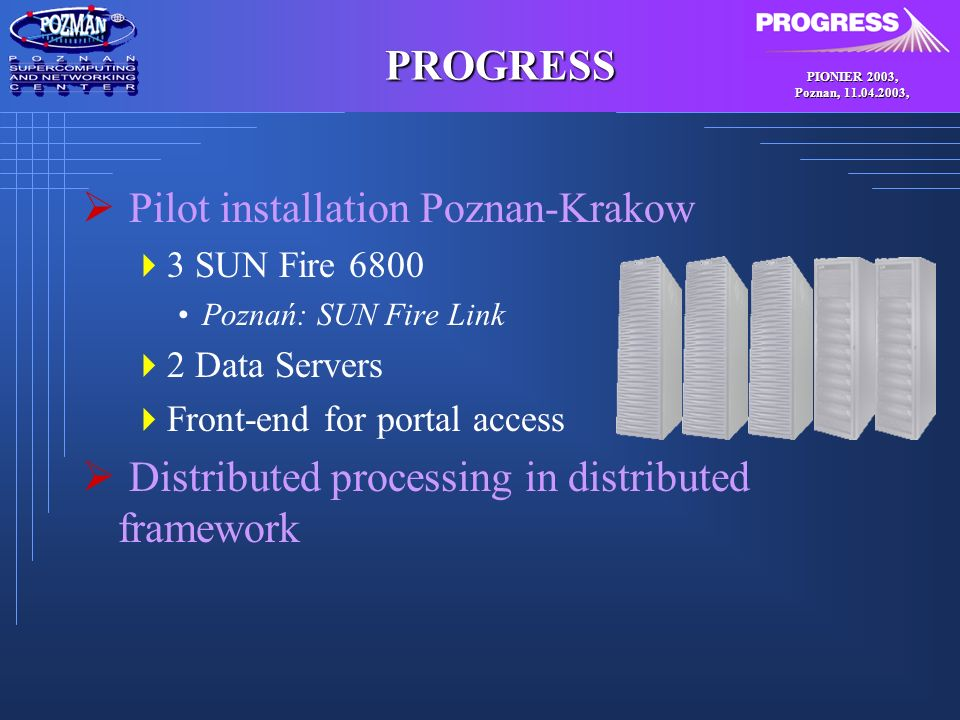 PIONIER 2003, Poznan, , PROGRESS Pilot installation Poznan-Krakow 3 SUN Fire 6800 Poznań: SUN Fire Link 2 Data Servers Front-end for portal access Distributed processing in distributed framework