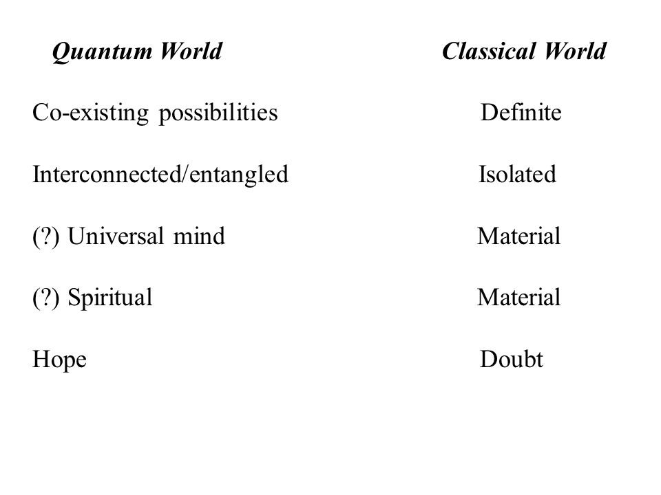 Quantum World Classical World Co-existing possibilities Definite Interconnected/entangled Isolated (?) Universal mind Material (?) Spiritual Material